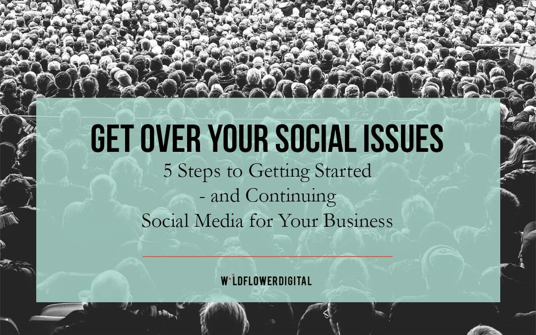 Get Over Your Social Issues: 5 Steps to Starting – and Continuing – Social Media for Businesses